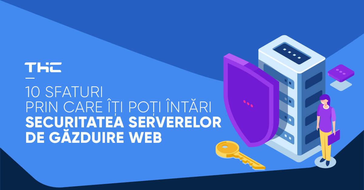 10 sfaturi prin care îți poți întări securitatea serverelor de găzduire web