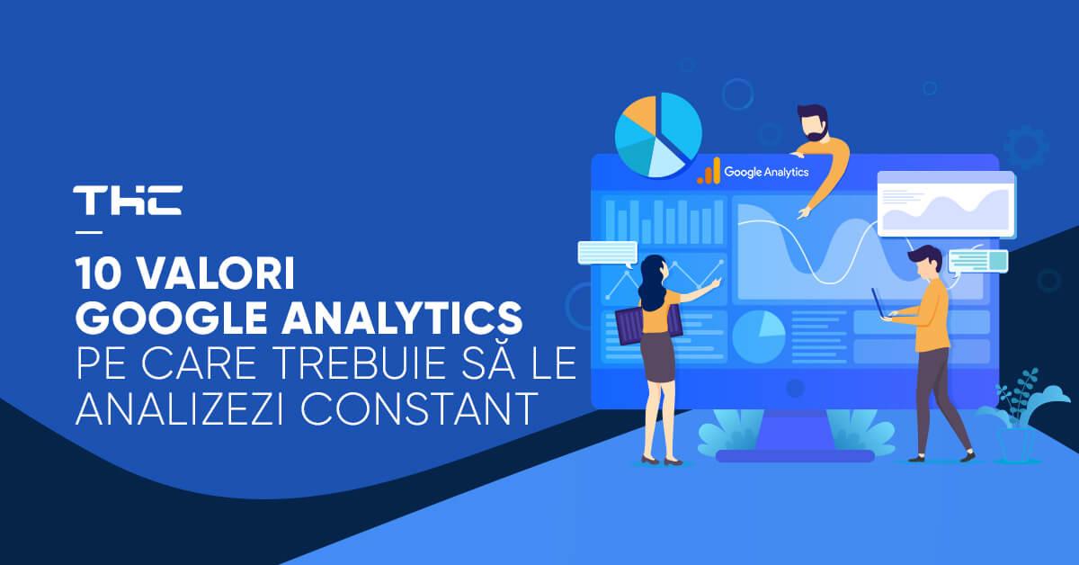 10 valori Google Analytics pe care trebuie să le analizezi constant