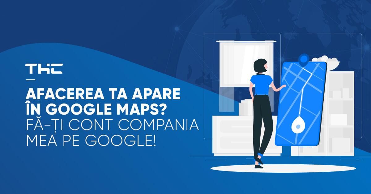 Afacerea ta apare în Google Maps Fă-ți cont Compania mea pe Google