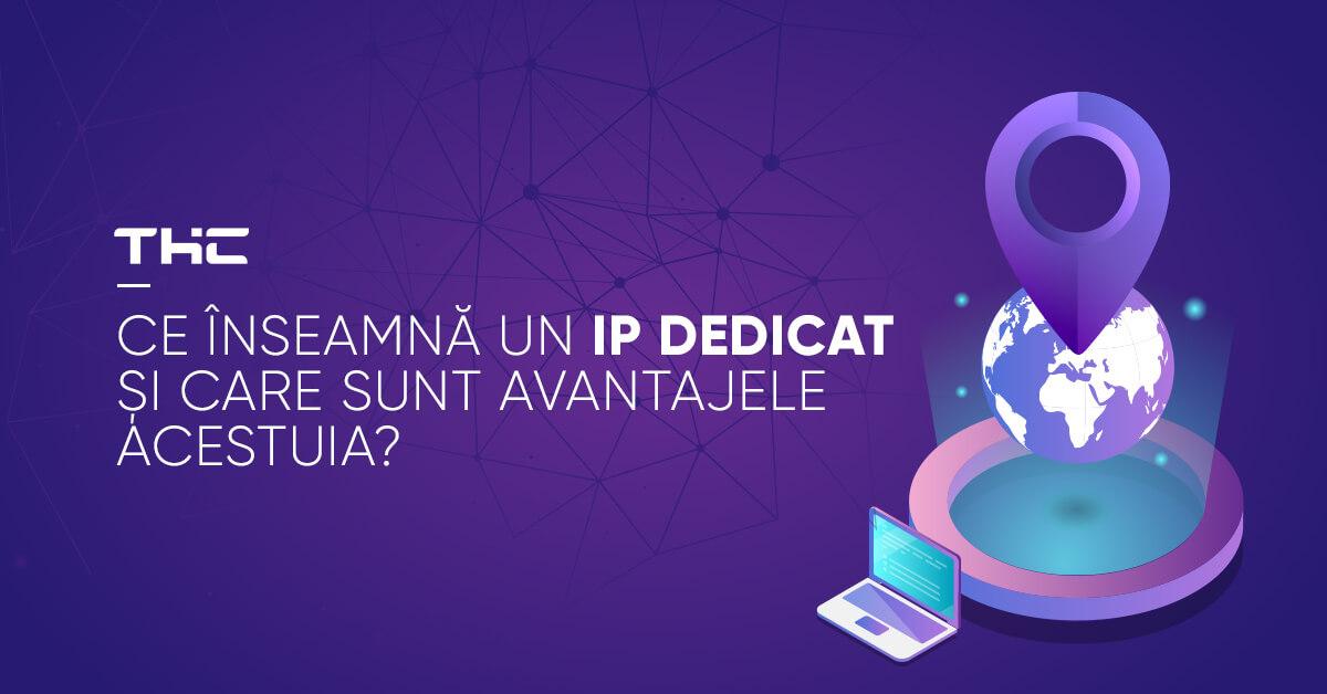 Ce înseamnă un IP dedicat și care sunt avantajele acestuia?