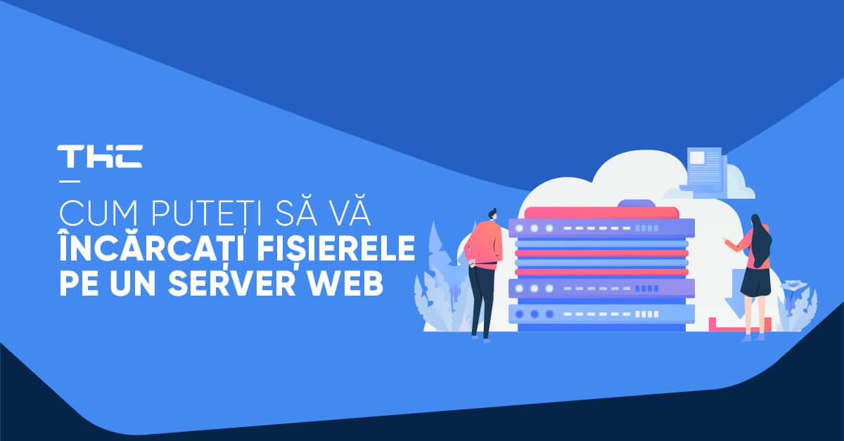 Cum puteți să vă încărcați fișierele pe un server web