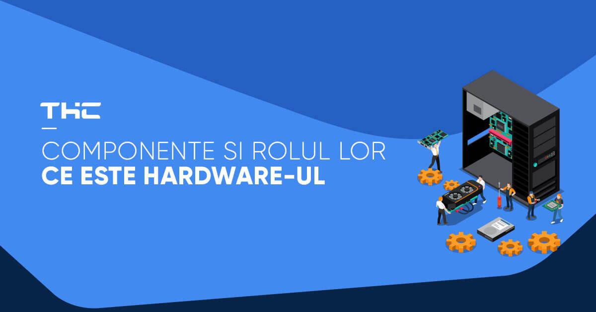 Ce este hardware-ul? – Principalele componente și rolul lor
